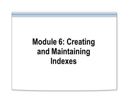 Module 6: Creating and Maintaining Indexes. Overview Creating Indexes Understanding Index Creation Options Maintaining Indexes Introducing Statistics.