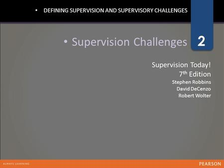 1 2 Supervision Today! 7 th Edition Stephen Robbins David DeCenzo Robert Wolter Supervision Challenges DEFINING SUPERVISION AND SUPERVISORY CHALLENGES.