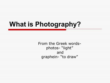 "What is Photography? From the Greek words- photos- ""light"" and graphein- ""to draw"""