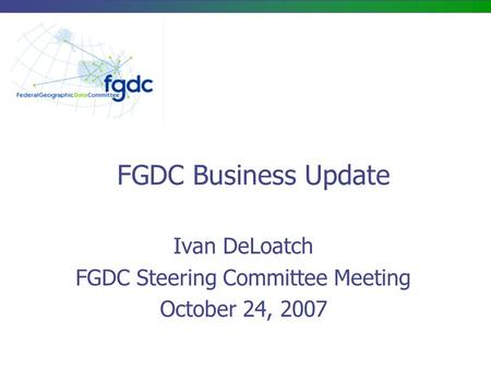 FGDC Business Update Ivan DeLoatch FGDC Steering Committee Meeting October 24, 2007.