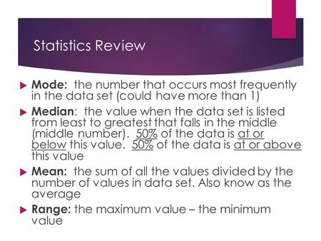 Statistics Review  Mode: the number that occurs most frequently in the data set (could have more than 1)  Median : the value when the data set is listed.