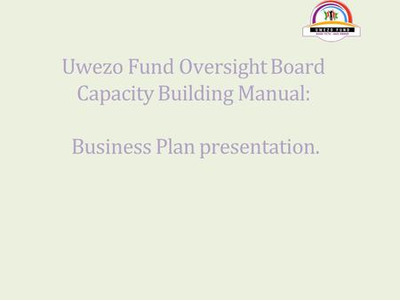 Uwezo Fund Oversight Board Capacity Building Manual: Business Plan presentation.