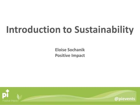 @pievents Introduction to Sustainability Eloise Sochanik Positive Impact.