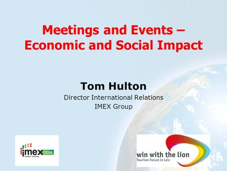 Meetings and Events – Economic and Social Impact Tom Hulton Director International Relations IMEX Group.