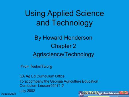 August 2008 Using Applied Science and Technology By Howard Henderson Chapter 2 Agriscience/Technology GA Ag Ed Curriculum Office To accompany the Georgia.
