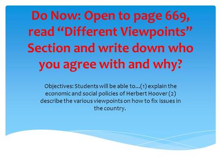 "Do Now: Open to page 669, read ""Different Viewpoints"" Section and write down who you agree with and why? Objectives: Students will be able to...(1) explain."