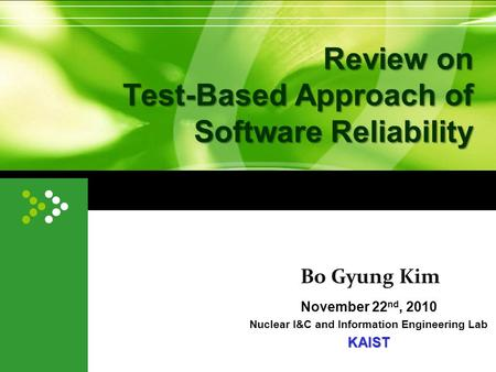 Review on Test-Based Approach of Software Reliability November 22 nd, 2010 Nuclear I&C and Information Engineering LabKAIST Bo Gyung Kim.