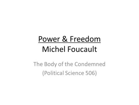 Power & Freedom Michel Foucault The Body of the Condemned (Political Science 506)