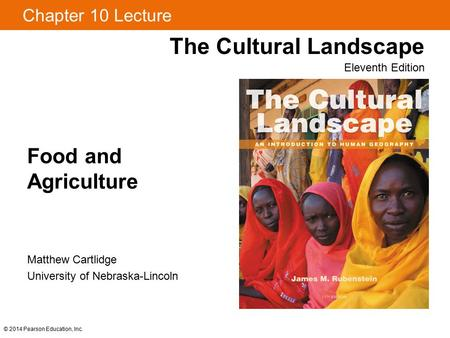 © 2014 Pearson Education, Inc. Chapter 10 Lecture Food and Agriculture The Cultural Landscape Eleventh Edition Matthew Cartlidge University of Nebraska-Lincoln.