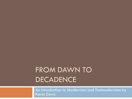 FROM DAWN TO DECADENCE An Introduction to Modernism and Postmodernism by Kevin Davis.