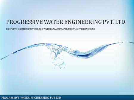 PROGRESSIVE WATER ENGINEERING PVT. LTD COMPLETE SOLUTION PROVIDER FOR WATER & WASTEWATER TREATMENT ENGINEERING.