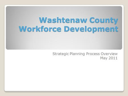 Washtenaw County Workforce Development Strategic Planning Process Overview May 2011.