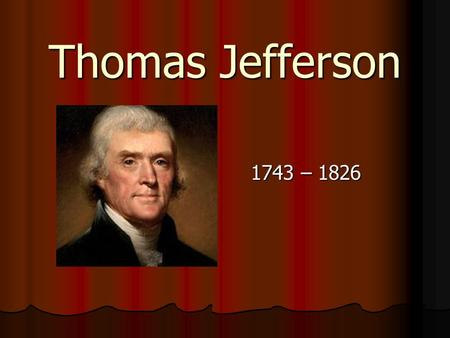 Thomas Jefferson 1743 – 1826.  Born into wealthy VA family – father died when Thomas was 14 – he became master of 5,000 acre plantation.  Studied 15.