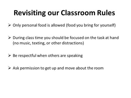 Revisiting our Classroom Rules  Only personal food is allowed (food you bring for yourself)  During class time you should be focused on the task at hand.
