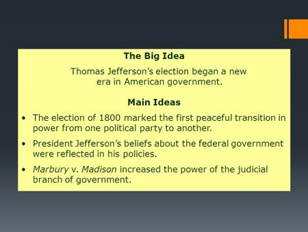 Jefferson Becomes President The Big Idea Thomas Jefferson's election began a new era in American government. Main Ideas The election of 1800 marked the.