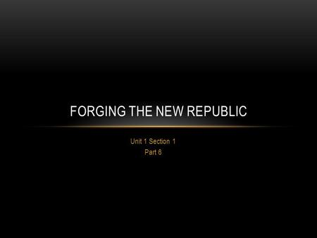 Unit 1 Section 1 Part 6 FORGING THE NEW REPUBLIC.