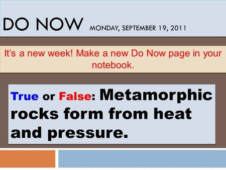 DO NOW MONDAY, SEPTEMBER 19, 2011 True or False: Metamorphic rocks form from heat and pressure. It's a new week! Make a new Do Now page in your notebook.