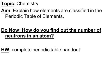 Topic: Chemistry Aim: Explain how elements are classified in the Periodic Table of Elements. Do Now: How do you find out the number of neutrons in an atom?