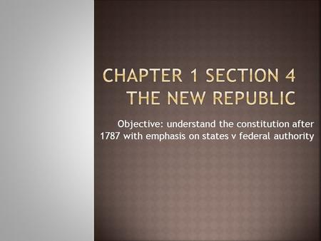 Objective: understand the constitution after 1787 with emphasis on states v federal authority.