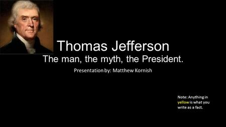 Thomas Jefferson The man, the myth, the President. Presentation by: Matthew Kornish Note: Anything in yellow is what you write as a fact.