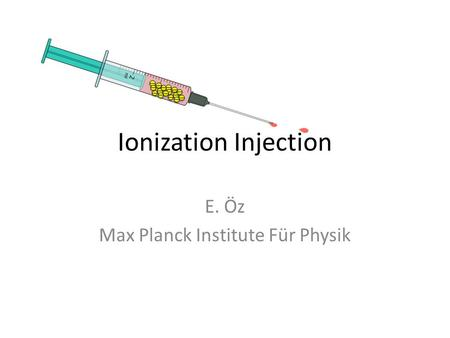 Ionization Injection E. Öz Max Planck Institute Für Physik.