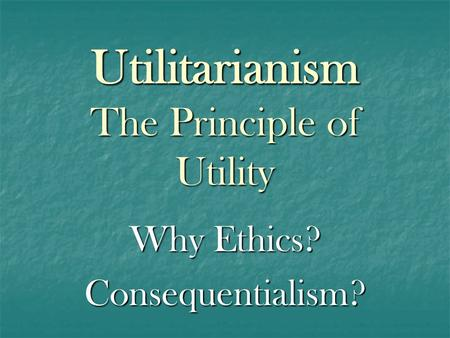 Utilitarianism The Principle of Utility Why Ethics? Consequentialism?