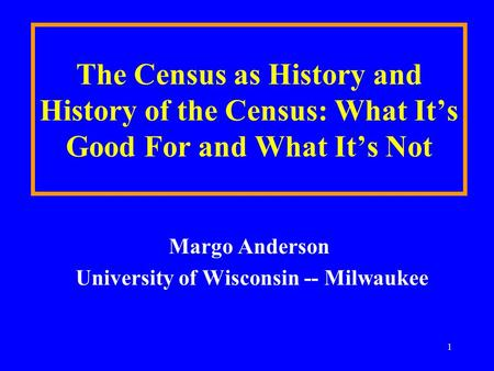 1 The Census as History and History of the Census: What It's Good For and What It's Not Margo Anderson University of Wisconsin -- Milwaukee.