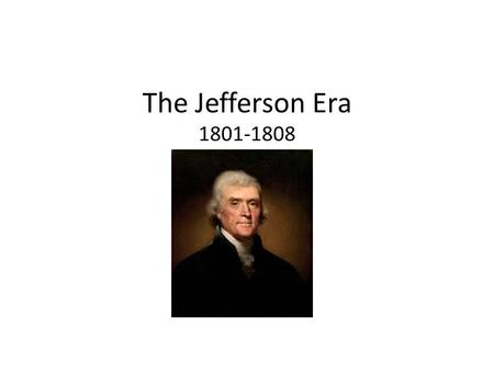 The Jefferson Era 1801-1808 1801-1808. The Election of 1800 John Adams loses, but there is a tie between Aaron Burr & Thomas Jefferson (same number of.