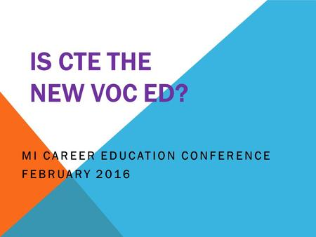 IS CTE THE NEW VOC ED? MI CAREER EDUCATION CONFERENCE FEBRUARY 2016.