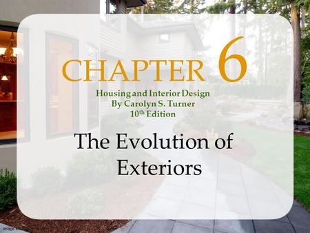 Image shutterstock.com CHAPTER 6 The Evolution of Exteriors Housing and Interior Design By Carolyn S. Turner 10 th Edition.
