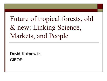 Future of tropical forests, old & new: Linking Science, Markets, and People David Kaimowitz CIFOR.