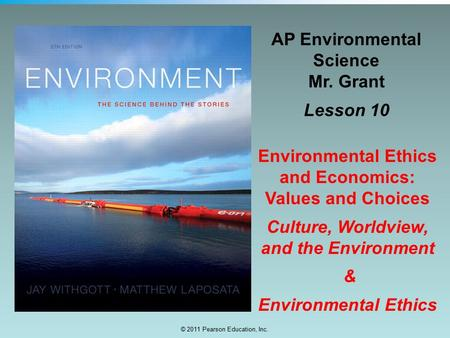 © 2011 Pearson Education, Inc. AP Environmental Science Mr. Grant Lesson 10 Environmental Ethics and Economics: Values and Choices Culture, Worldview,
