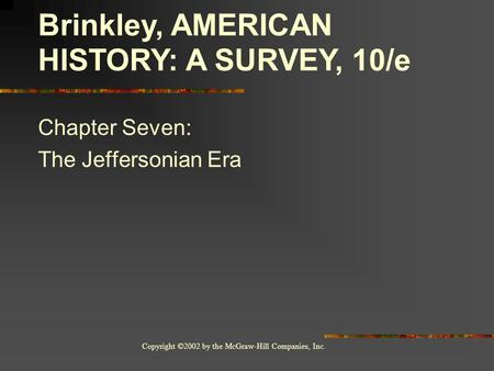 Copyright ©2002 by the McGraw-Hill Companies, Inc. Chapter Seven: The Jeffersonian Era Brinkley, AMERICAN HISTORY: A SURVEY, 10/e.