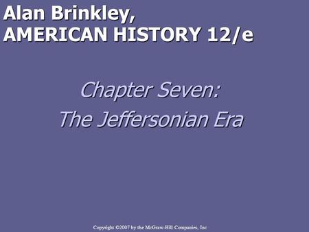 Copyright ©2007 by the McGraw-Hill Companies, Inc Alan Brinkley, AMERICAN HISTORY 12/e Chapter Seven: The Jeffersonian Era.
