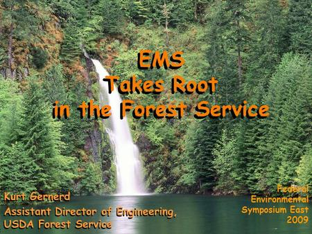 EMS Takes Root in the Forest Service Federal Environmental Symposium East 2009 EMS Takes Root in the Forest Service Kurt Gernerd Assistant Director of.