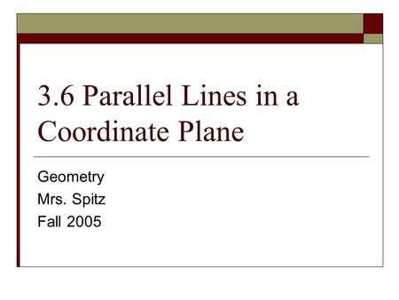 3.6 Parallel Lines in a Coordinate Plane Geometry Mrs. Spitz Fall 2005.