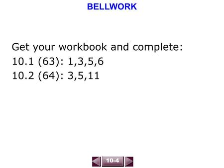 BELLWORK 10-4 Get your workbook and complete: 10.1 (63): 1,3,5,6 10.2 (64): 3,5,11.