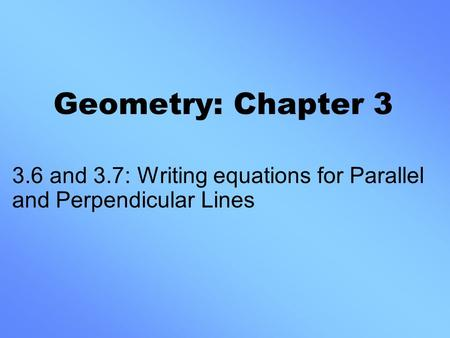 Geometry: Chapter 3 3.6 and 3.7: Writing equations for Parallel and Perpendicular Lines.