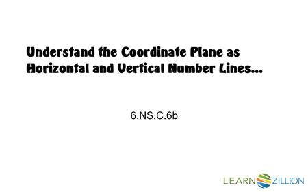 Understand the Coordinate Plane as Horizontal and Vertical Number Lines… 6.NS.C.6b.
