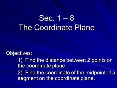 Sec. 1 – 8 The Coordinate Plane Objectives: 1) Find the distance between 2 points on the coordinate plane. 2) Find the coordinate of the midpoint of a.