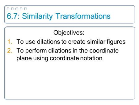 6.7: Similarity Transformations Objectives: 1.To use dilations to create similar figures 2.To perform dilations in the coordinate plane using coordinate.