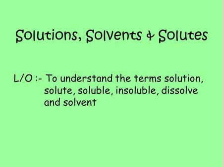 Solutions, Solvents & Solutes L/O :- To understand the terms solution, solute, soluble, insoluble, dissolve and solvent.