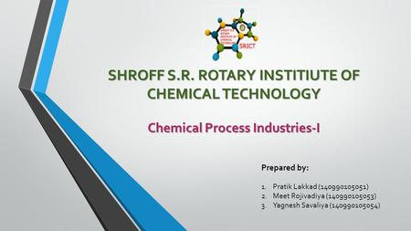 SHROFF S.R. ROTARY INSTITIUTE OF CHEMICAL TECHNOLOGY Chemical Process Industries-I Prepared by: 1.Pratik Lakkad (140990105051) 2.Meet Rojivadiya (140990105053)