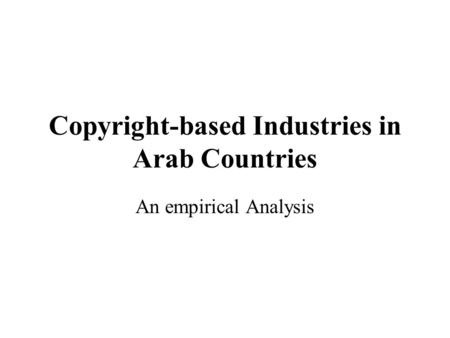 Copyright-based Industries in Arab Countries An empirical Analysis.