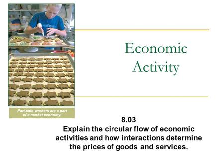 Economic Activity 8.03 Explain the circular flow of economic activities and how interactions determine the prices of goods and services. Part-time workers.