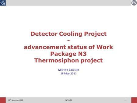 110 th November 2010EN/CV/DC Detector Cooling Project - advancement status of Work Package N3 Thermosiphon project Michele Battistin 18 May 2011.