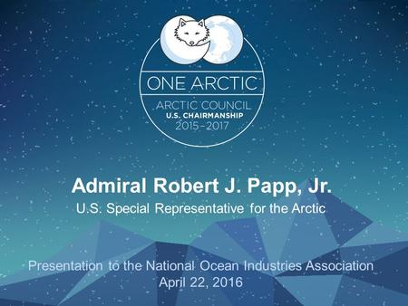 Admiral Robert J. Papp, Jr. U.S. Special Representative for the Arctic Presentation to the National Ocean Industries Association April 22, 2016.