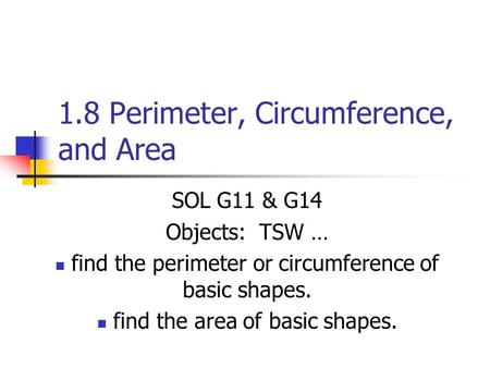 1.8 Perimeter, Circumference, and Area SOL G11 & G14 Objects: TSW … find the perimeter or circumference of basic shapes. find the area of basic shapes.
