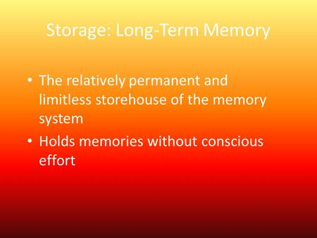 Storage: Long-Term Memory The relatively permanent and limitless storehouse of the memory system Holds memories without conscious effort.
