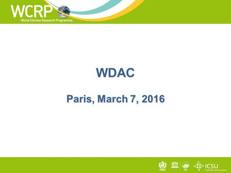 Paris, March 7, 2016 WDAC Paris, March 7, 2016. Mission act as a single entry point for all WCRP data, information, and observation activities with its.
